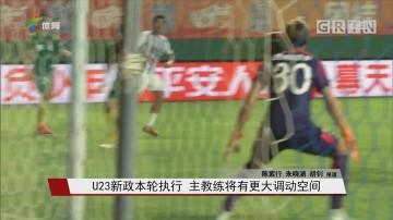 U23新政本轮执行 主教练将有更大调动空间