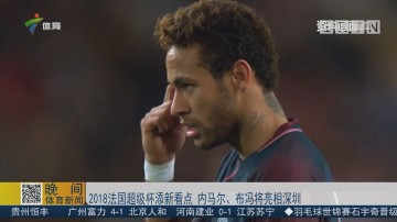 2018法国超级杯添新看点 内马尔、布冯将亮相深圳