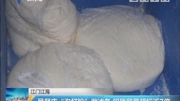 """江门江海:早餐店""""泡打粉""""做油条 铝残留量超标近7倍"""