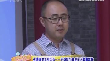 [2018-08-06]南方小记者:省博物馆系列活动——文物医生养成记之浆糊制作