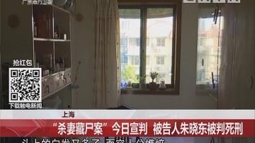 """上海:""""杀妻藏尸案""""今日宣判 被告人朱晓东被判死刑"""
