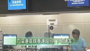 广深港高铁香港段9月下旬通车