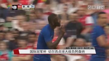国际冠军杯 切尔西点球大战负阿森纳