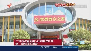 广州市对照列出348项整改任务 逐一落细落实落深