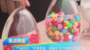 """广州白云:""""无毒青春,健康生活""""禁毒宣传进校园"""