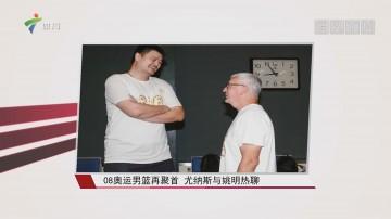08奥运男篮再聚首 尤纳斯与姚明热聊
