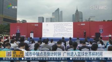 城市中轴点亮倒计时钟 广州进入篮球世界杯时间