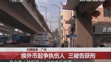扫黑除恶:广州 换外币起争执伤人 三被告获刑