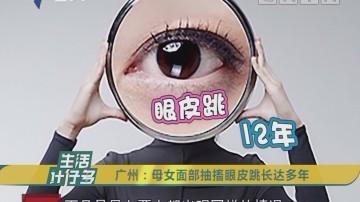 [2018-09-24]生活计仔多:广州:母女面部抽搐眼皮跳长达多年