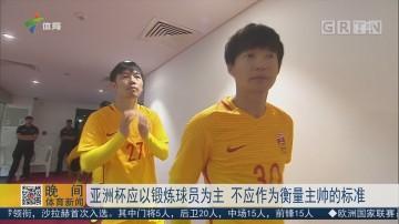 亚洲杯应以锻炼球员为主 不应作为衡量主帅的标准