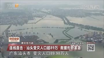 救灾在行动 连线直击:汕头受灾人口超89万 救援形势紧急
