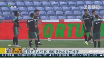 国际足球友谊赛 葡萄牙约战克罗地亚