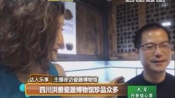 达人乐享:主播夜访瓷器博物馆 四川洪雅瓷器博物馆珍品众多