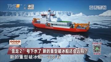 """""""雪龙2""""号下水了 新的重型破冰船还会远吗?"""