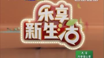 [2018-09-24]乐享新生活:《百医百顺》你泡的茶适合你吗