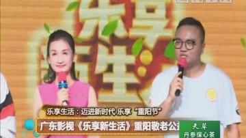 广东影视《乐享新生活》重阳敬老公益行