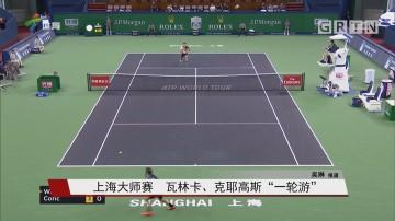 """上海大师赛 瓦林卡、克耶高斯""""一轮游"""""""