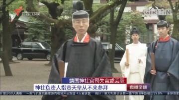 靖国神社宫司失言或丢职:神社负责人指责天皇从不来参拜