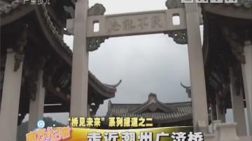 """[2018-10-11]南方小记者:""""桥见未来""""系列报道之二:走近潮州广济桥"""