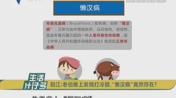 """阳江:老伯晚上发烧打冷颤,""""懒汉病""""竟然存在?"""