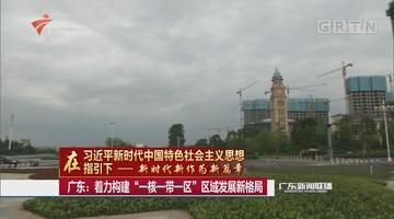 """广东:着力构建""""一核一带一区""""区域发展新格局"""