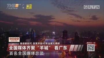 """奋进新时代 改革开放40年全媒大调研:全国媒体齐聚""""羊城"""" 看广东"""