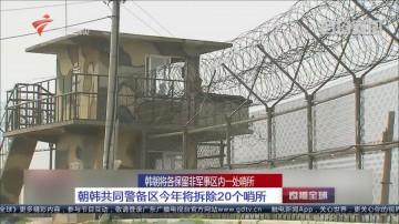 韩朝将各保留非军事区内一处哨所:朝韩共同警备区今年将拆除20个哨所