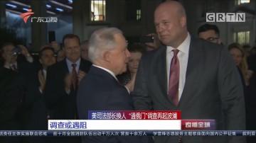"""美司法部长换人 """"通俄门""""调查再起波澜 调查或遇阻"""