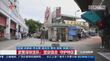 武警深圳支队:坚定信念 守护特区