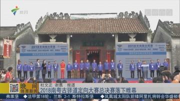 2018南粤古驿道定向大赛总决赛落下帷幕