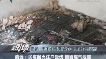 清远:民宅起火住户受伤 疑因煤气泄露
