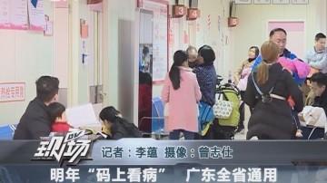 """明年""""码上看病"""" 广东全省通用"""