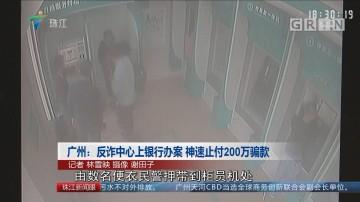 广州:反诈中心上银行办案 神速止付200万骗款