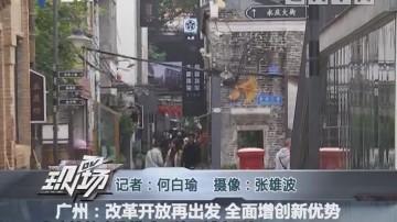 广州:改革开放再出发 全面增创新优势