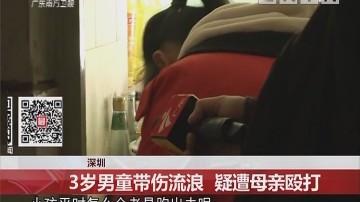 深圳:3岁男童带伤流浪 疑遭母亲殴打
