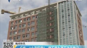 """广东:""""小产权房""""一律不得办理不动产登记"""