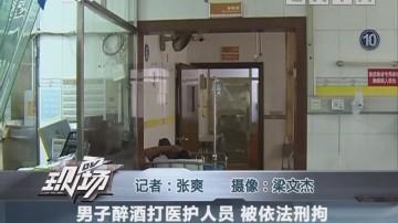 男子醉酒打医护人员 被依法刑拘
