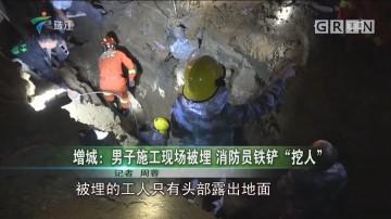 """增城:男子施工现场被埋 消防员铁铲""""挖人"""""""