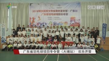 广东省羽毛球项目冬令营(大埔站) 欢乐开营