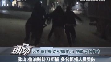 佛山:偷油贼持刀拒捕 多名抓捕人员受伤