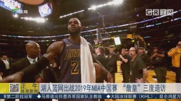 """湖人篮网出战2019年NBA中国赛 """"詹皇""""三度造访"""