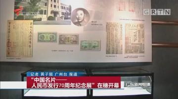 """""""中国名片——人民币发行70周年纪念展""""在穗开幕"""