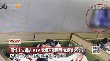 震惊!火锅店 KTV 竟播不雅画面 究竟谁之过?