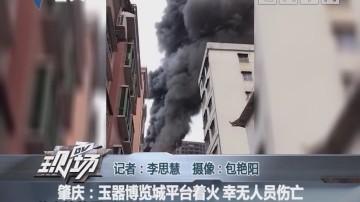 肇庆:玉器博览城平台着火 幸无人员伤亡