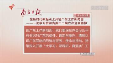 南方日报评论员文章:在新时代新起点上开创广东工作新局面——一论学习贯彻省委十二届六次全会精神