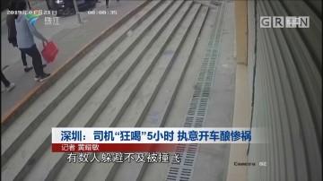 """深圳:司机""""狂喝""""5小时 执意开车酿惨祸"""