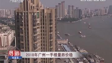 2018年广州一手楼量跌价稳