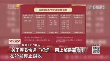 """聚焦2019春运:关于春节快递""""打烊"""" 网上都是谣言!"""