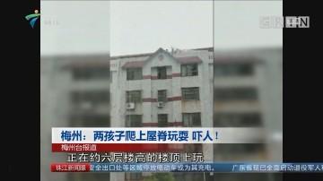 梅州:两孩子爬上屋脊玩耍 吓人!