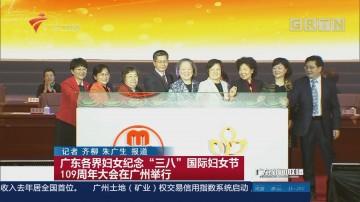 """广东各界妇女纪念""""三八""""国际妇女节109周年大会在广州举行"""